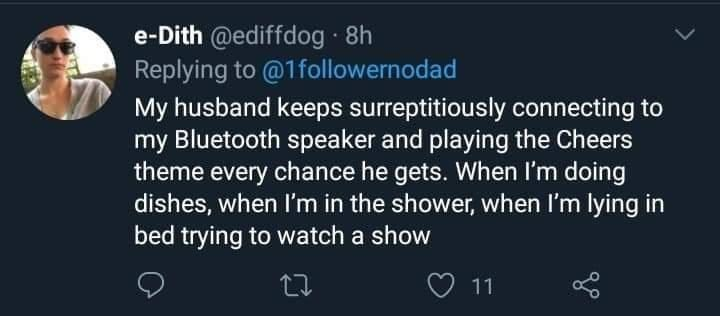 Font - e-Dith @ediffdog · 8h Replying to @1followernodad My husband keeps surreptitiously connecting to my Bluetooth speaker and playing the Cheers theme every chance he gets. When I'm doing dishes, when I'm in the shower, when I'm lying in bed trying to watch a show 11