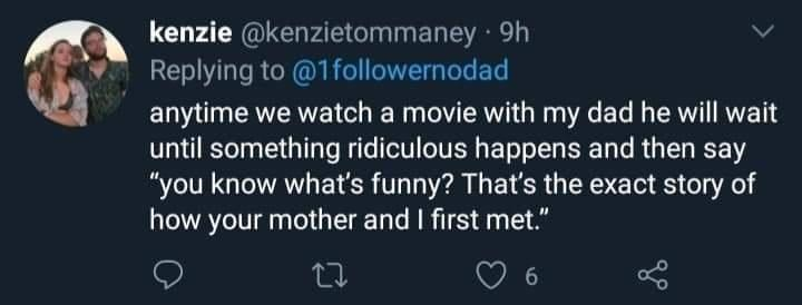 """Sky - kenzie @kenzietommaney · 9h Replying to @1followernodad anytime we watch a movie with my dad he will wait until something ridiculous happens and then say """"you know what's funny? That's the exact story of how your mother and I first met."""" 27"""