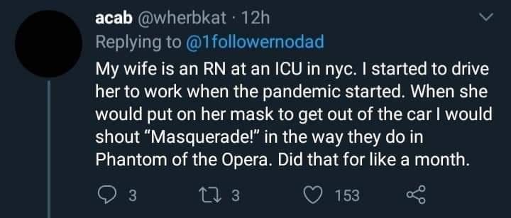 """Font - acab @wherbkat · 12h Replying to @1followernodad My wife is an RN at an ICU in nyc. I started to drive her to work when the pandemic started. When she would put on her mask to get out of the car I would shout """"Masquerade!"""" in the way they do in Phantom of the Opera. Did that for like a month. 3 27 3 153"""