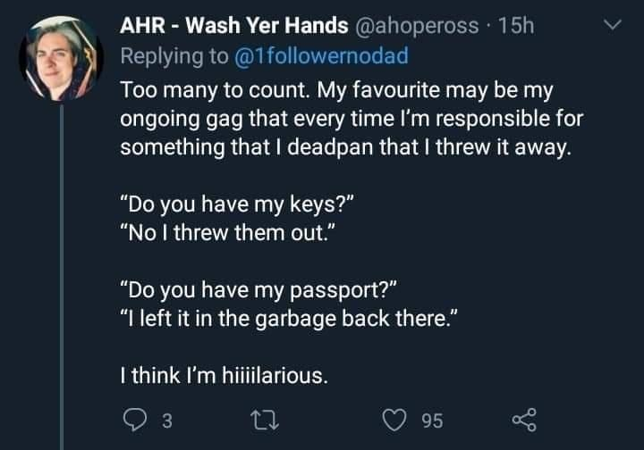 """Organism - AHR - Wash Yer Hands @ahopeross · 15h Replying to @1followernodad Too many to count. My favourite may be my ongoing gag that every time I'm responsible for something that I deadpan that I threw it away. """"Do you have my keys?"""" """"No I threw them out."""" """"Do you have my passport?"""" """"I left it in the garbage back there."""" I think I'm hiiiilarious. 3 95"""