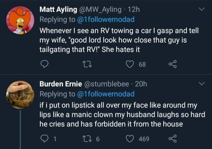 """World - Matt Ayling @MW_Ayling 12h Replying to @1followernodad Whenever I see an RV towing a car I gasp and tell my wife, """"good lord look how close that guy is tailgating that RV!"""" She hates it 68 Burden Ernie @stumblebee · 20h Replying to @1followernodad if i put on lipstick all over my face like around my lips like a manic clown my husband laughs so hard he cries and has forbidden it from the house 1 27 6 469"""
