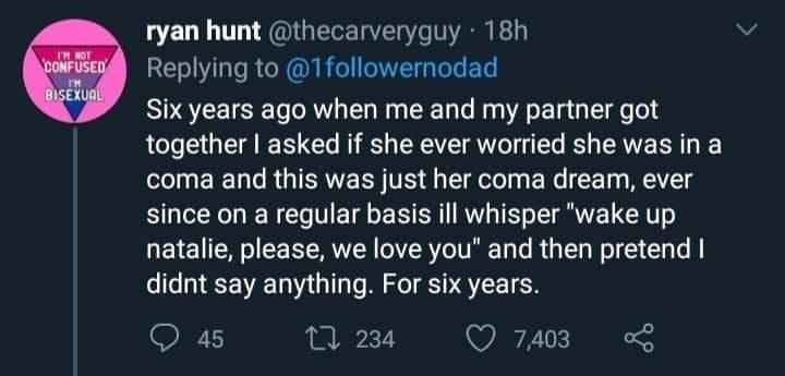 """Sky - ryan hunt @thecarveryguy · 18h Replying to @1followernodad CONFUSED LON MI BISEXUAL Six years ago when me and my partner got together I asked if she ever worried she was in a coma and this was just her coma dream, ever since on a regular basis ill whisper """"wake up natalie, please, we love you"""" and then pretend I didnt say anything. For six years. 45 17 234 7,403"""