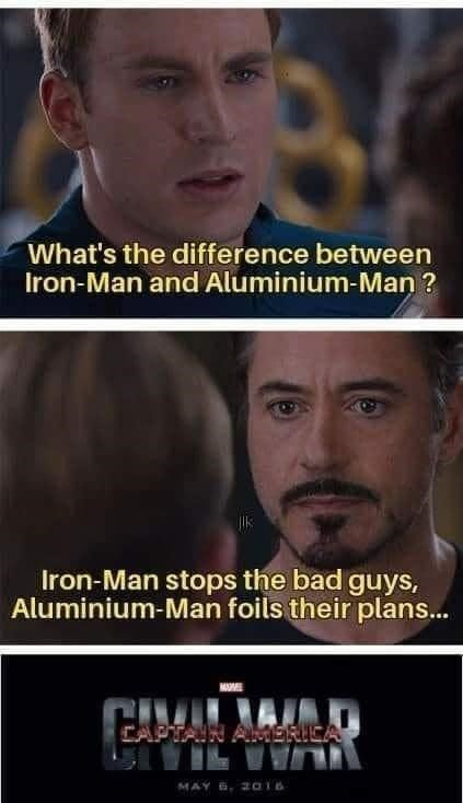 Forehead - What's the difference between Iron-Man and Aluminium-Man ? Iron-Man stops the bad guys, Aluminium-Man foils their plans.. CAPTAIN AMMERICA MAY 6, 2016