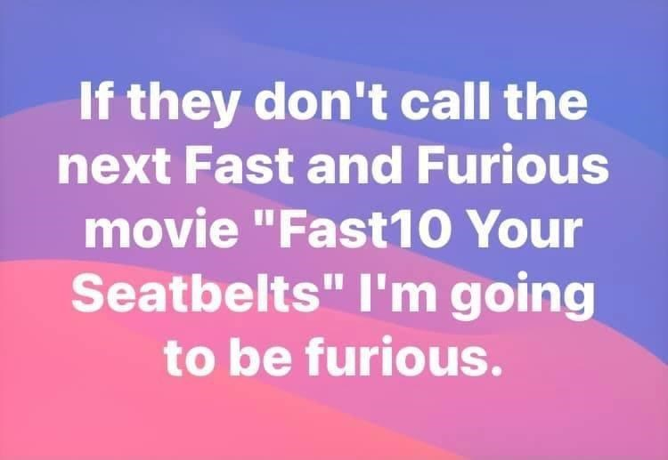 """Purple - If they don't call the next Fast and Furious movie """"Fast10 Your Seatbelts"""" l'm going to be furious."""