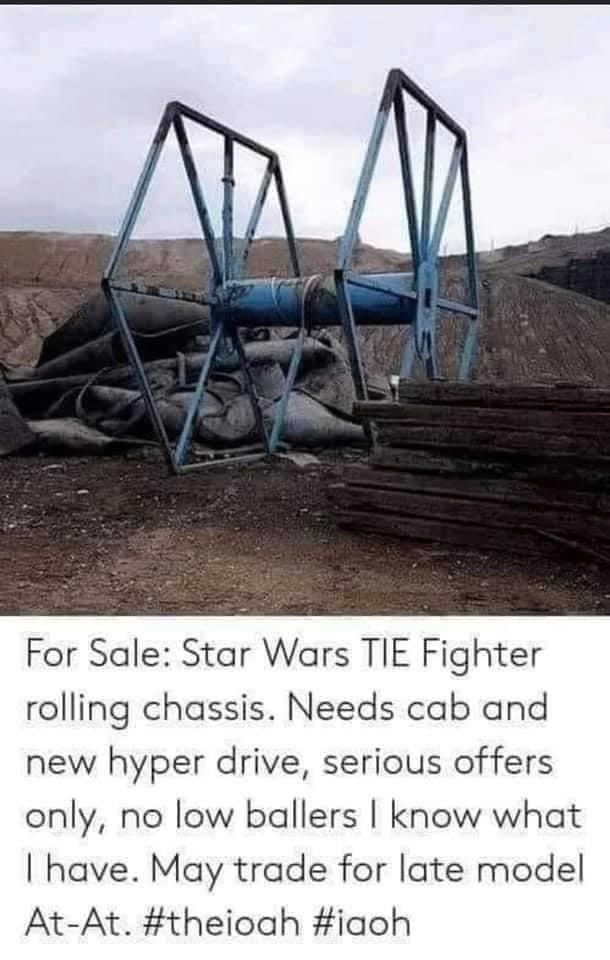 Sky - For Sale: Star Wars TIE Fighter rolling chassis. Needs cab and new hyper drive, serious offers only, no low ballers I know what I have. May trade for late model At-At. #theioah #iaoh