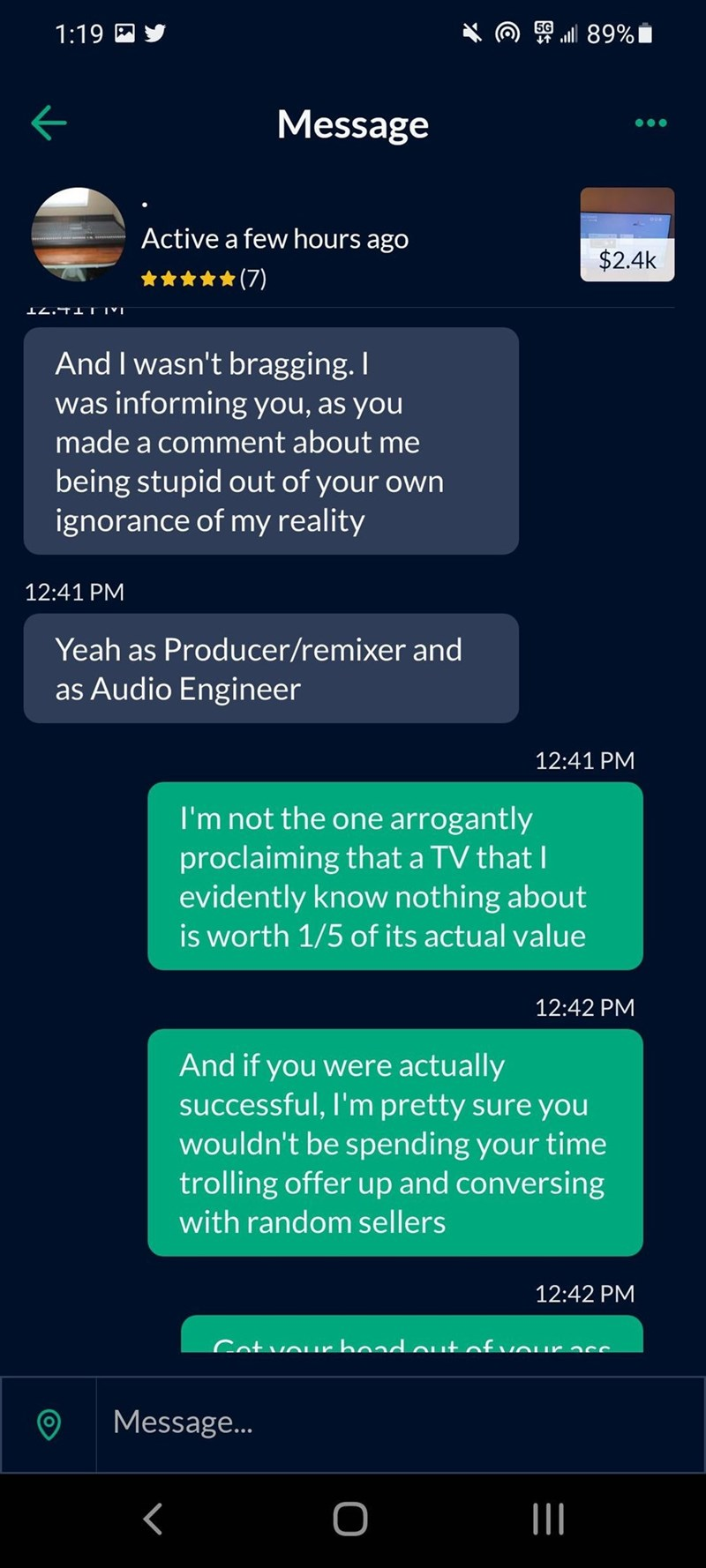 Font - 1:19 E Y 50 ll 89% Message Active a few hours ago $2.4k :(7) 12.T1 IM And I wasn't bragging. I was informing you, as you made a comment about me being stupid out of your own ignorance of my reality 12:41 PM Yeah as Producer/remixer and as Audio Engineer 12:41 PM I'm not the one arrogantly proclaiming that a TV that I evidently know nothing about is worth 1/5 of its actual value 12:42 PM And if you were actually successful, l'm pretty sure you wouldn't be spending your time trolling offer