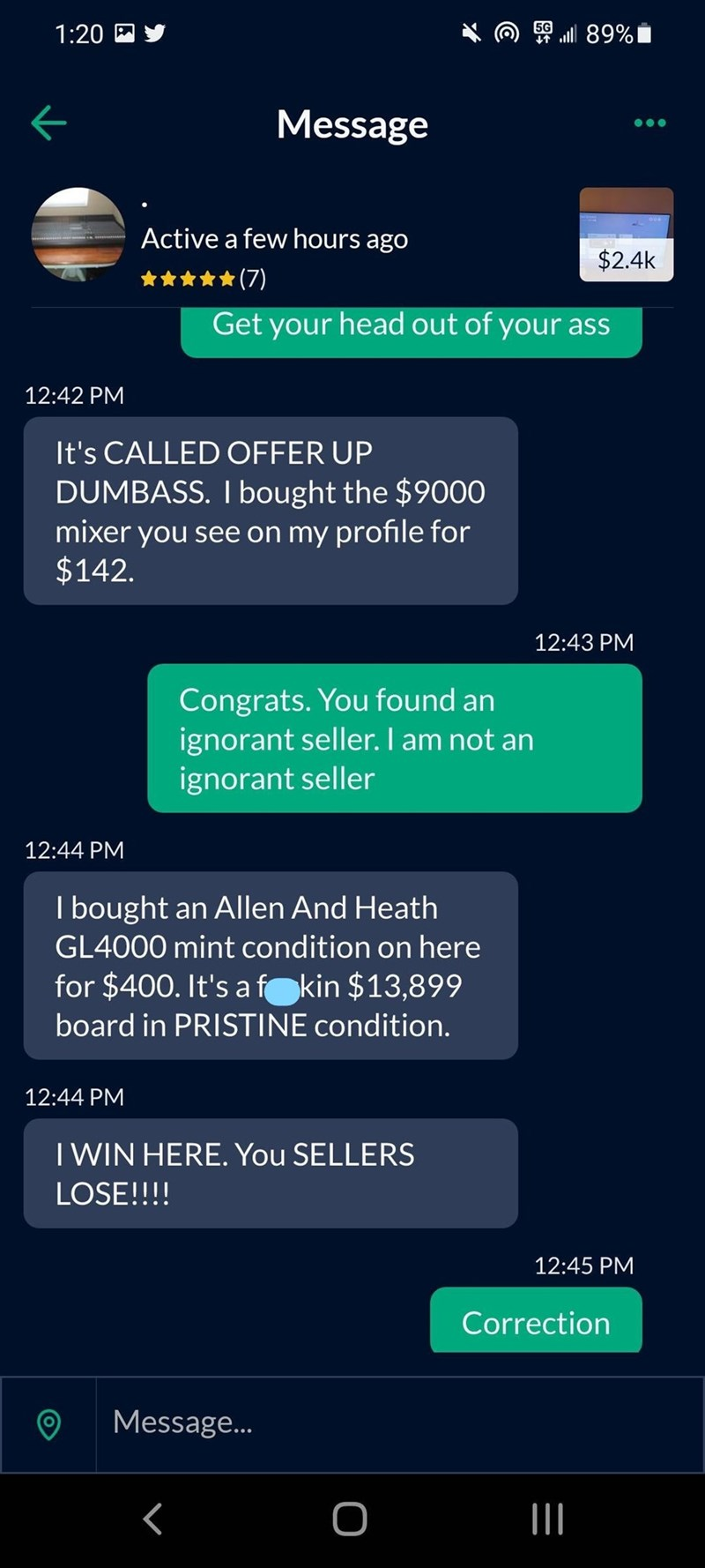 Product - 1:20 四乡 50 ll 89% Message Active a few hours ago $2.4k (7) Get your head out of your ass 12:42 PM It's CALLED OFFER UP DUMBASS. I bought the $9000 mixer you see on my profile for $142. 12:43 PM Congrats. You found an ignorant seller. I am not an ignorant seller 12:44 PM I bought an Allen And Heath GL4000 mint condition on here for $400. It's af kin $13,899 board in PRISTINE condition. 12:44 PM I WIN HERE. You SELLERS LOSE!!!! 12:45 PM Correction Message.. II