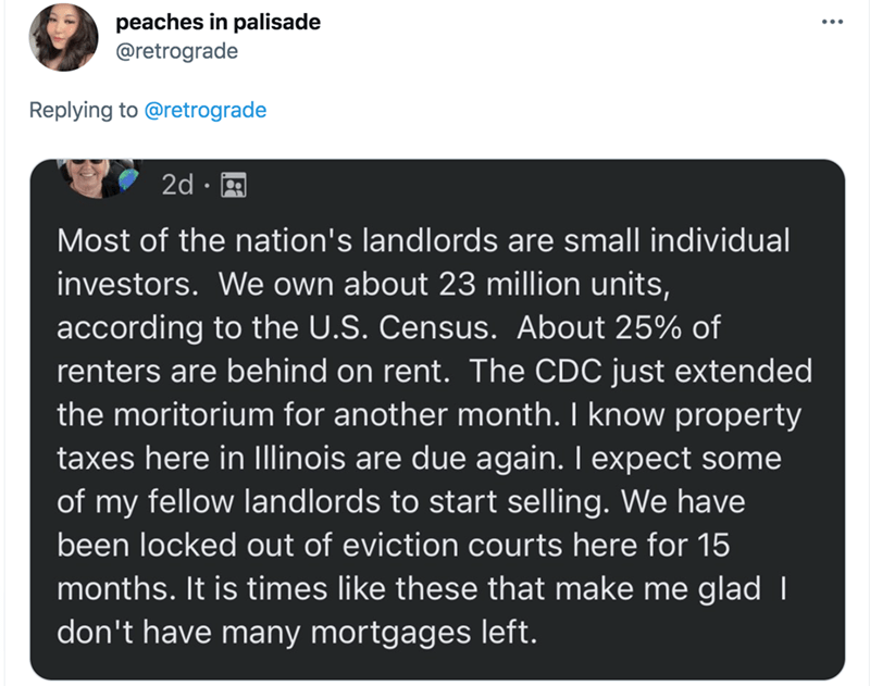Line - peaches in palisade @retrograde Replying to @retrograde 2d · A Most of the nation's landlords are small individual investors. We own about 23 million units, according to the U.S. Census. About 25% of renters are behind on rent. The CDC just extended the moritorium for another month. I know property taxes here in Illinois are due again. I expect some of my fellow landlords to start selling. We have been locked out of eviction courts here for 15 months. It is times like these that make me g