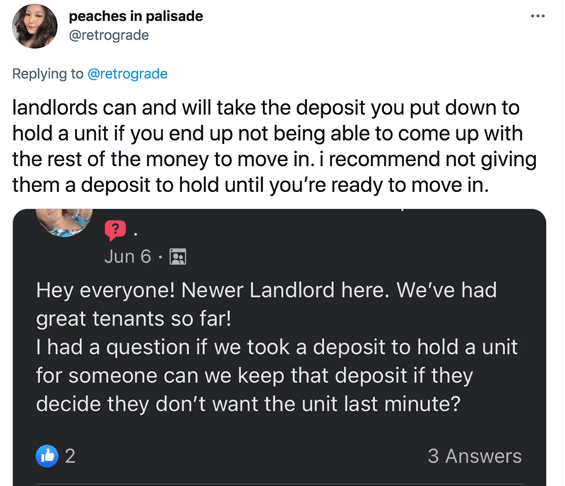 Line - peaches in palisade @retrograde Replying to @retrograde landlords can and will take the deposit you put down to hold a unit if you end up not being able to come up with the rest of the money to move in. i recommend not giving them a deposit to hold until you're ready to move in. Jun 6 Hey everyone! Newer Landlord here. We've had great tenants so far! I had a question if we took a deposit to hold a unit for someone can we keep that deposit if they decide they don't want the unit last minut