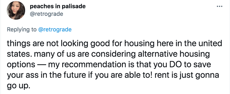 Font - peaches in palisade @retrograde Replying to @retrograde things are not looking good for housing here in the united states. many of us are considering alternative housing options – my recommendation is that you DO to save your ass in the future if you are able to! rent is just gonna go up.