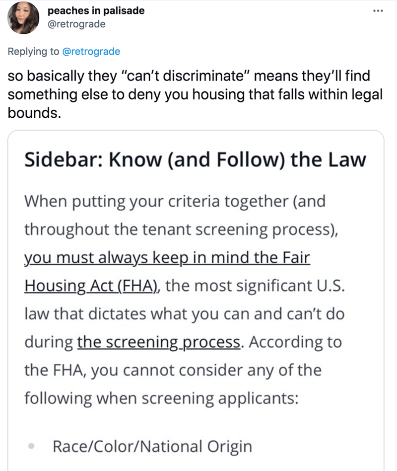 """Font - peaches in palisade @retrograde Replying to @retrograde so basically they """"can't discriminate"""" means they'll find something else to deny you housing that falls within legal bounds. Sidebar: Know (and Follow) the Law When putting your criteria together (and throughout the tenant screening process), you must always keep in mind the Fair Housing Act (FHA), the most significant U.S. law that dictates what you can and can't do during the screening.process. Acording to the FHA, you cannot consi"""