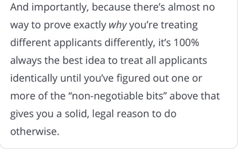 """Font - And importantly, because there's almost no way to prove exactly why you're treating different applicants differently, it's 100% always the best idea to treat all applicants identically until you've figured out one or more of the """"non-negotiable bits"""" above that gives you a solid, legal reason to do otherwise."""