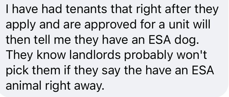 Organism - I have had tenants that right after they apply and are approved for a unit will then tell me they have an ESA dog. They know landlords probably won't pick them if they say the have an ESA animal right away.