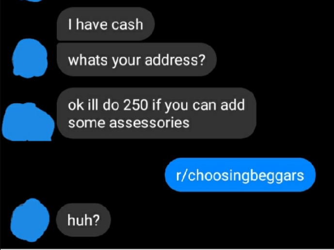 Azure - I have cash whats your address? ok ill do 250 if you can add some assessories r/choosingbeggars huh?