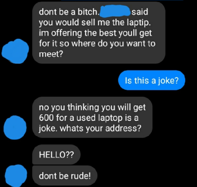 Product - dont be a bitch. said you would sell me the laptip. im offering the best youll get for it so where do you want to meet? Is this a joke? no you thinking you will get 600 for a used laptop is a joke. whats your address? HELLO?? dont be rude!