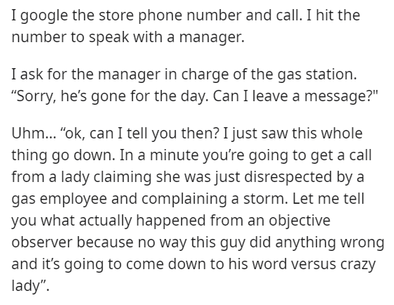 """Font - I google the store phone number and call. I hit the number to speak with a manager. I ask for the manager in charge of the gas station. """"Sorry, he's gone for the day. Can I leave a message?"""" Uhm... """"ok, can I tell you then? I just saw this whole thing go down. In a minute you're going to get a call from a lady claiming she was just disrespected by a gas employee and complaining a storm. Let me tell you what actually happened from an objective observer because no way this guy did anything"""