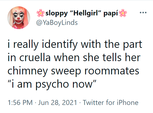 """Happy - sloppy """"Hellgirl"""" papí @YaBoyLinds i really identify with the part in cruella when she tells her chimney sweep roommates """"i am psycho now"""" 1:56 PM · Jun 28, 2021 · Twitter for iPhone"""