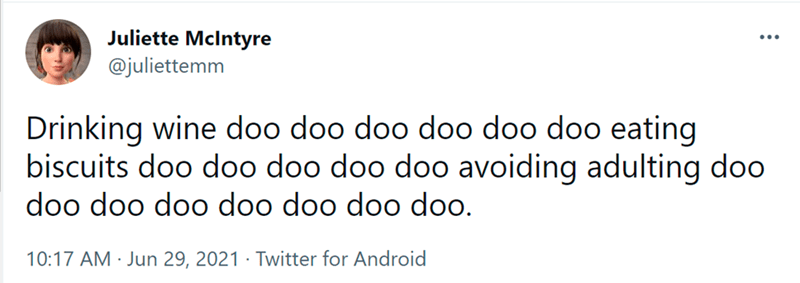 """Font - Juliette Mclntyre @juliettemm Drinking wine doo doo doo doo doo doo eating biscuits doo doo doo doo doo avoiding adulting doo """"оор оор оор оор оор оор оор 10:17 AM · Jun 29, 2021 · Twitter for Android"""