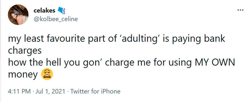Font - celakes ... @kolbee_celine my least favourite part of 'adulting' is paying bank charges how the hell you gon' charge me for using MY OWN money a 4:11 PM · Jul 1, 2021 · Twitter for iPhone