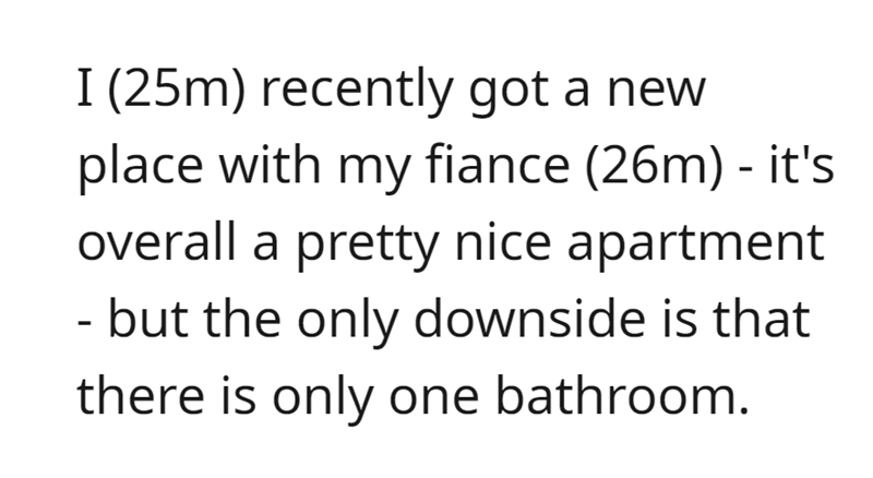 Font - I (25m) recently got a new place with my fiance (26m) - it's overall a pretty nice apartment - but the only downside is that there is only one bathroom.