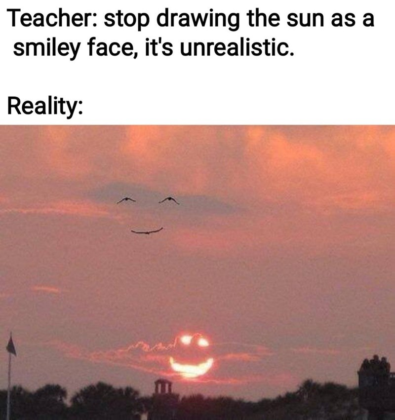 Cloud - Teacher: stop drawing the sun as a smiley face, it's unrealistic. Reality: