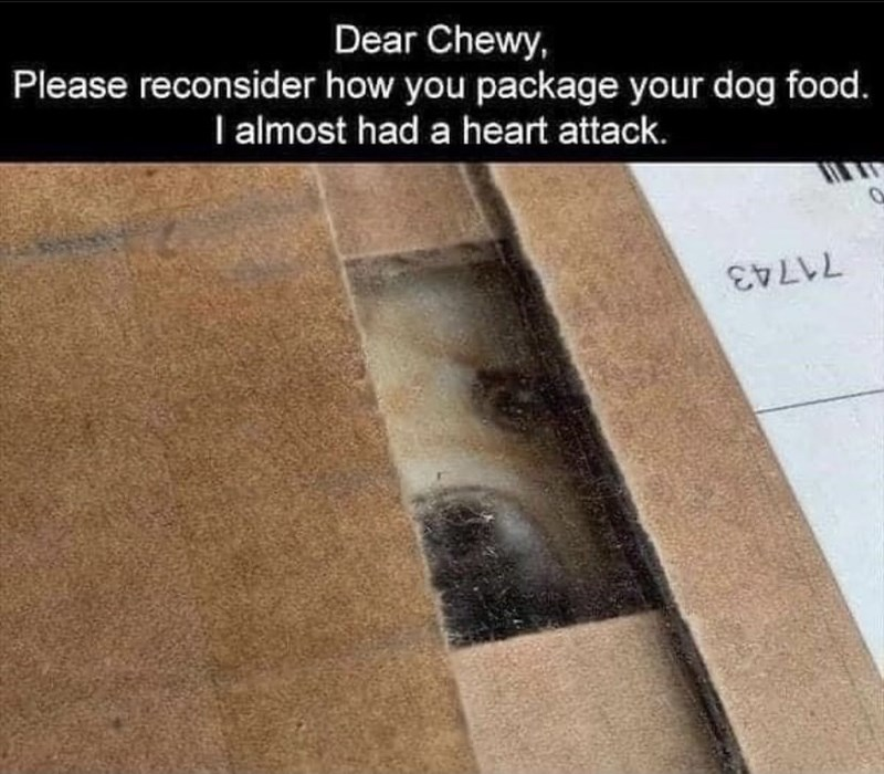 Wood - Dear Chewy, Please reconsider how you package your dog food. I almost had a heart attack. 71743