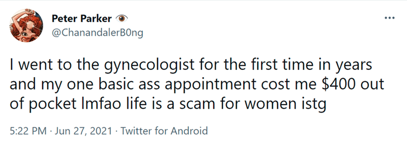 Font - Peter Parker @ChanandalerB0ng I went to the gynecologist for the first time in years and my one basic ass appointment cost me $400 out of pocket Imfao life is a scam for women istg 5:22 PM · Jun 27, 2021 · Twitter for Android