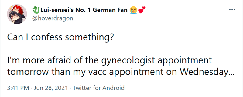 Font - Lui-sensei's No. 1 German Fan @hoverdragon_ ... Can I confess something? I'm more afraid of the gynecologist appointment tomorrow than my vacc appointment on Wednesday.. 3:41 PM · Jun 28, 2021 · Twitter for Android