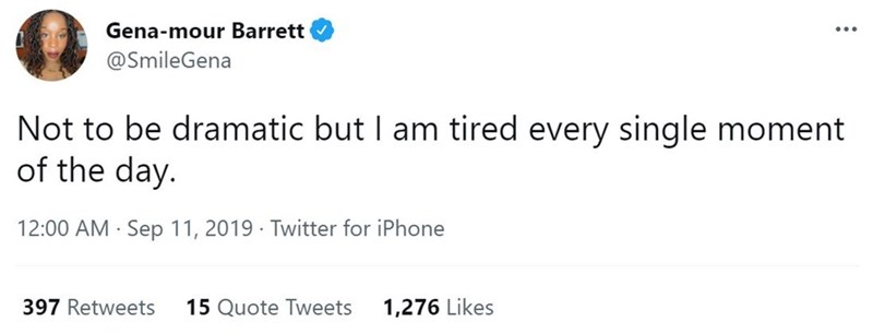 Font - Gena-mour Barrett ... @SmileGena Not to be dramatic but I am tired every single moment of the day. 12:00 AM · Sep 11, 2019 · Twitter for iPhone 397 Retweets 15 Quote Tweets 1,276 Likes