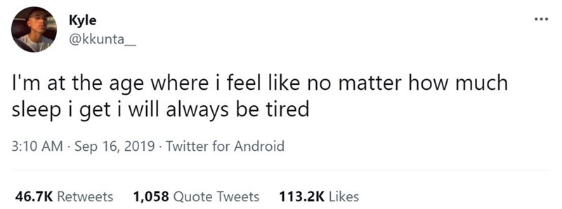 Font - Kyle @kkunta_ ... I'm at the age where i feel like no matter how much sleep i get i will always be tired 3:10 AM · Sep 16, 2019 · Twitter for Android 46.7K Retweets 1,058 Quote Tweets 113.2K Likes