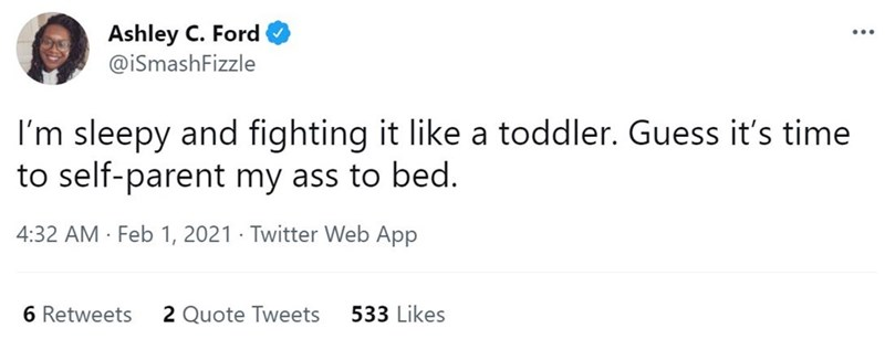 Font - Ashley C. Ford @iSmashFizzle ... I'm sleepy and fighting it like a toddler. Guess it's time to self-parent my ass to bed. 4:32 AM Feb 1, 2021 · Twitter Web App 6 Retweets 2 Quote Tweets 533 Likes