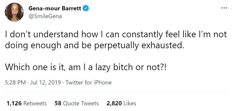 Font - Gena-mour Barrett ... @SmileGena I don't understand how I can constantly feel like I'm not doing enough and be perpetually exhausted. Which one is it, am I a lazy bitch or not?! 5:28 PM · Jul 12, 2019 · Twitter for iPhone 1,126 Retweets 58 Quote Tweets 2,820 Likes