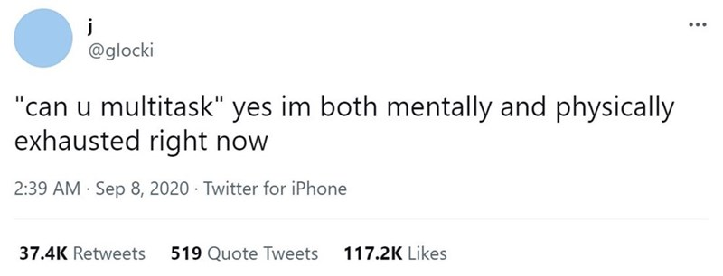 """Font - j @glocki """"can u multitask"""" yes im both mentally and physically exhausted right now 2:39 AM · Sep 8, 2020 · Twitter for iPhone 37.4K Retweets 519 Quote Tweets 117.2K Likes"""