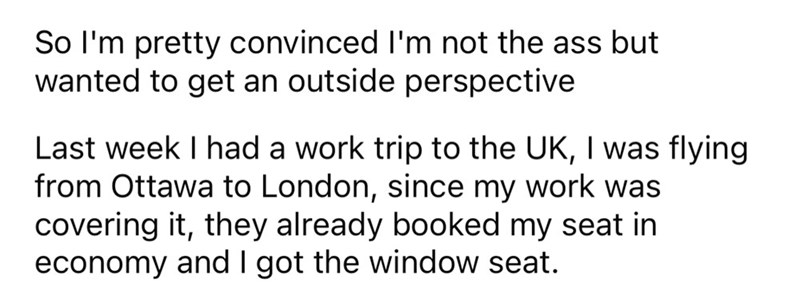 Font - So l'm pretty convinced I'm not the ass but wanted to get an outside perspective Last week I had a work trip to the UK, I was flying from Ottawa to London, since my work was covering it, they already booked my seat in economy and I got the window seat.