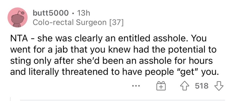 """Rectangle - butt5000 • 13h Colo-rectal Surgeon [37] NTA - she was clearly an entitled asshole. You went for a jab that you knew had the potential to sting only after she'd been an asshole for hours and literally threatened to have people """"get"""" you. 4 518 3 ..."""