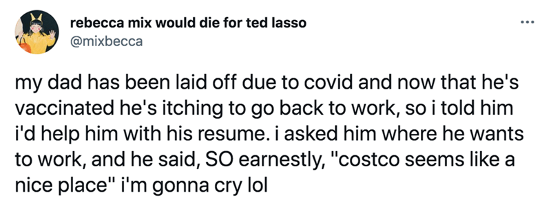 """Font - rebecca mix would die for ted lasso @mixbecca my dad has been laid off due to covid and now that he's vaccinated he's itching to go back to work, so i told him i'd help him with his resume. i asked him where he wants to work, and he said, SO earnestly, """"costco seems like a nice place"""" i'm gonna cry lol"""