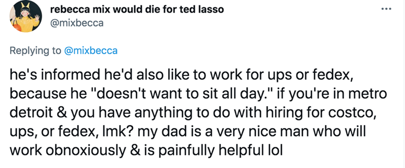 """Font - rebecca mix would die for ted lasso @mixbecca Replying to @mixbecca he's informed he'd also like to work for ups or fedex, because he """"doesn't want to sit all day."""" if you're in metro detroit & you have anything to do with hiring for costco, ups, or fedex, Imk? my dad is a very nice man who will work obnoxiously & is painfully helpful lol"""