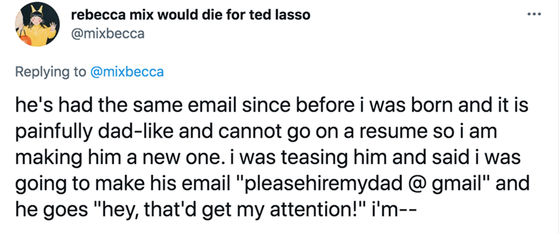 """Font - rebecca mix would die for ted lasso @mixbecca Replying to @mixbecca he's had the same email since before i was born and it is painfully dad-like and cannot go on a resume so i am making him a new one. i was teasing him and said i was going to make his email """"pleasehiremydad @ gmail"""" and he goes """"hey, that'd get my attention!"""" i'm--"""