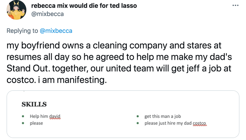 Font - rebecca mix would die for ted lasso @mixbecca Replying to @mixbecca my boyfriend owns a cleaning company and stares at resumes all day so he agreed to help me make my dad's Stand Out. together, our united team will get jeff a job at costco. i am manifesting. SKILLS Help him daxid get this man a job please please just hire my dad costce
