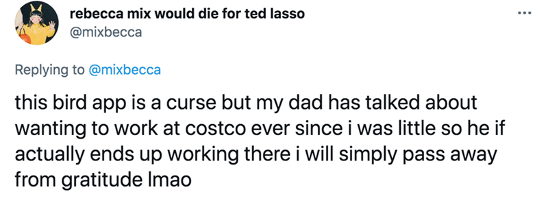 Font - rebecca mix would die for ted lasso @mixbecca Replying to @mixbecca this bird app is a curse but my dad has talked about wanting to work at costco ever since i was little so he if actually ends up working there i will simply pass away from gratitude Imao