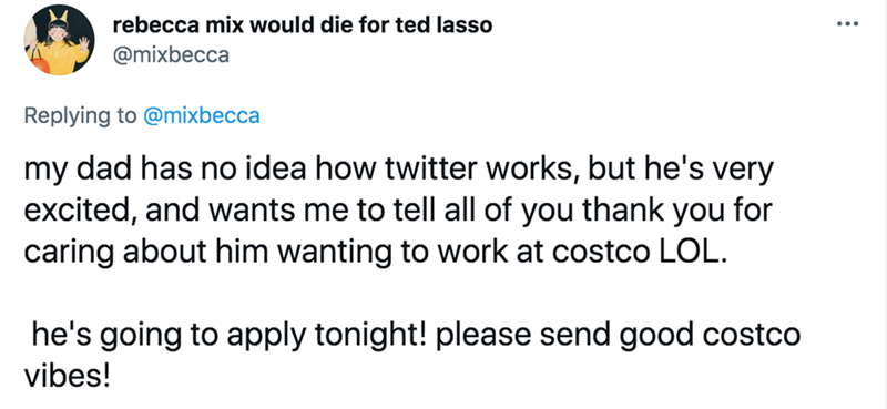 Font - rebecca mix would die for ted lasso @mixbecca Replying to @mixbecca my dad has no idea how twitter works, but he's very excited, and wants me to tell all of you thank you for caring about him wanting to work at costco LOL. he's going to apply tonight! please send good costco vibes!