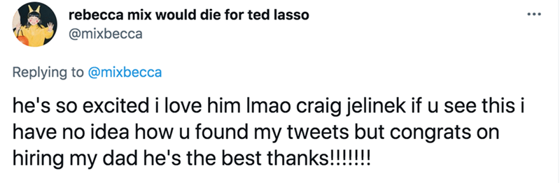 Font - rebecca mix would die for ted lasso @mixbecca Replying to @mixbecca he's so excited i love him Imao craig jelinek if u see this i have no idea how u found my tweets but congrats on hiring my dad he's the best thanks!!!!!!