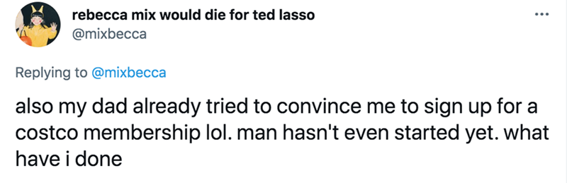 Font - rebecca mix would die for ted lasso @mixbecca Replying to @mixbecca also my dad already tried to convince me to sign up for a costco membership lol. man hasn't even started yet. what have i done