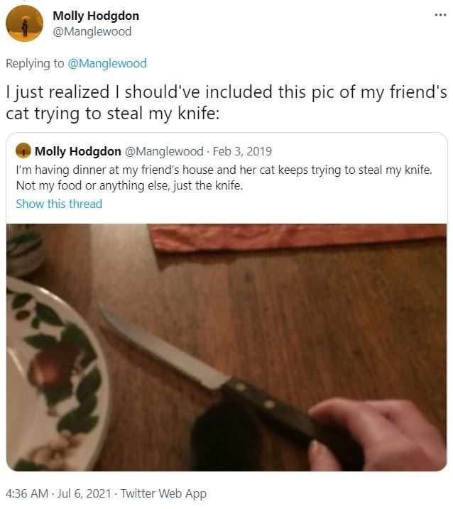 Product - Molly Hodgdon @Manglewood ... Replying to @Manglewood I just realized I should've included this pic of my friend's cat trying to steal my knife: Molly Hodgdon @Manglewood Feb 3, 2019 I'm having dinner at my friend's house and her cat keeps trying to steal my knife. Not my food or anything else, just the knife. Show this thread 4:36 AM Jul 6, 2021 Twitter Web App