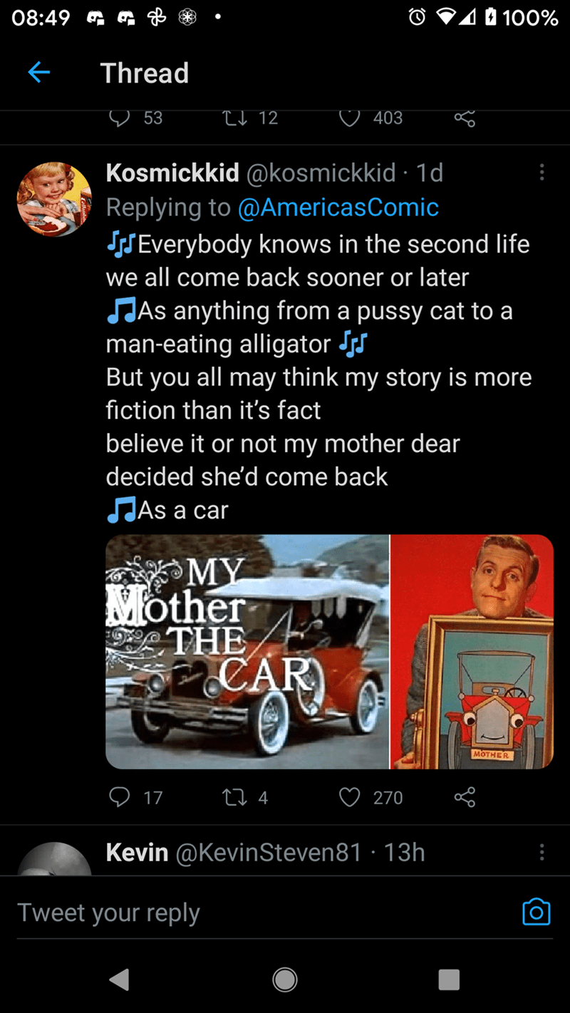 Automotive lighting - 08:49 G O V10 100% Thread ♡ 53 I d 12 o 403 Kosmickkid @kosmickkid · 1d Replying to @AmericasComic SSEverybody knows in the second life we all come back sooner or later JJAS anything from a pussy cat to a man-eating alligator Js But you all may think my story is more fiction than it's fact believe it or not my mother dear decided she'd come back SJAS a car MY Mother THE CAR MOTHER O 17 27 4 270 Kevin @KevinSteven81 · 13h Tweet your reply