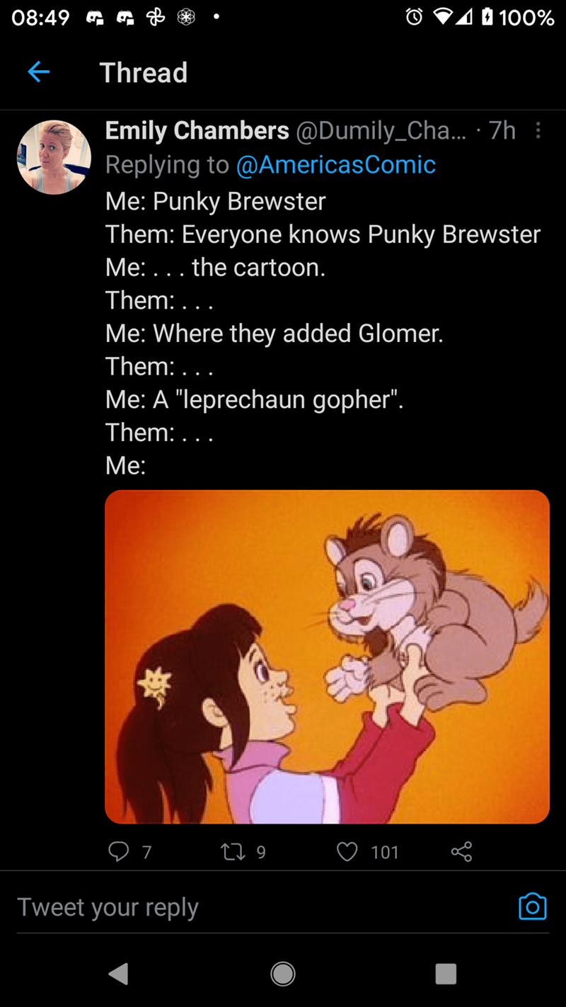 """Organism - 08:49 G O V10 100% Thread Emily Chambers @Dumily_Cha... · 7h : Replying to @AmericasComic Me: Punky Brewster Them: Everyone knows Punky Brewster Me: ... the cartoon. Them: ... Me: Where they added Glomer. Them: . . . Me: A """"leprechaun gopher"""". Them: ... Me: 27 9 101 Tweet your reply"""
