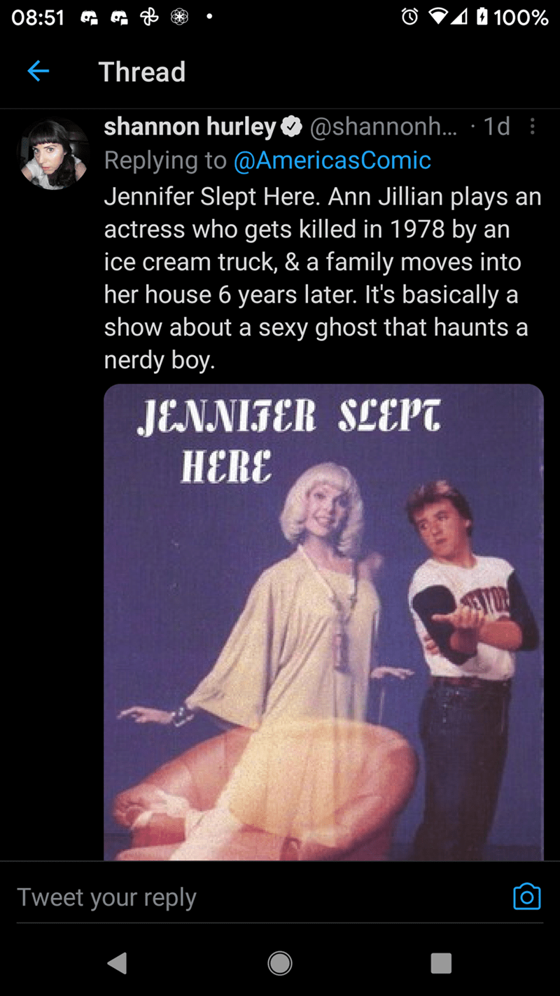 Font - 08:51 G G B O V10 100% Thread shannon hurley O Replying to @AmericasComic Jennifer Slept Here. Ann Jillian plays an actress who gets killed in 1978 by an ice cream truck, & a family moves into her house 6 years later. It's basically a show about a sexy ghost that haunts a nerdy boy. @shannonh.. · 1d : JENNIFER SLEPT HERE Tweet your reply