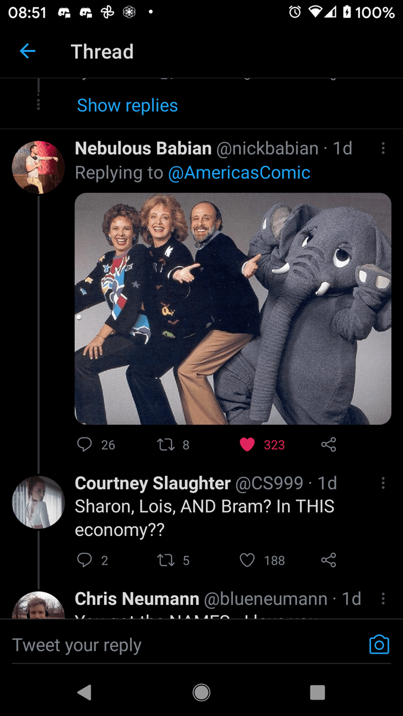 Smile - 08:51 G G gB O V10 100% ぐ Thread Show replies Nebulous Babian @nickbabian · 1d Replying to @AmericasComic 26 27 8 323 Courtney Slaughter @CS999 · 1d Sharon, Lois, AND Bram? In THIS economy?? O 2 2 5 188 Chris Neumann @blueneumann · 1d : AA AD Tweet your reply
