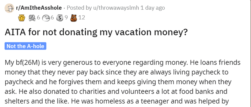 Font - r/AmItheAsshole · Posted by u/throwawayslmh 1 day ago A O 6 6 3 9 2 12 AITA for not donating my vacation money? Not the A-hole My bf(26M) is very generous to everyone regarding money. He loans friends money that they never pay back since they are always living paycheck to paycheck and he forgives them and keeps giving them money when they ask. He also donated to charities and volunteers a lot at food banks and shelters and the like. He was homeless as a teenager and was helped by