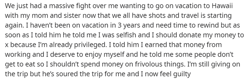 Font - We just had a massive fight over me wanting to go on vacation to Hawaii with my mom and sister now that we all have shots and travel is starting again. I haven't been on vacation in 3 years and need time to rewind but as soon as I told him he told me I was selfish and I should donate my money to x because I'm already privileged. I told him I earned that money from working and I deserve to enjoy myself and he told me some people don't get to eat so I shouldn't spend money on frivolous thin